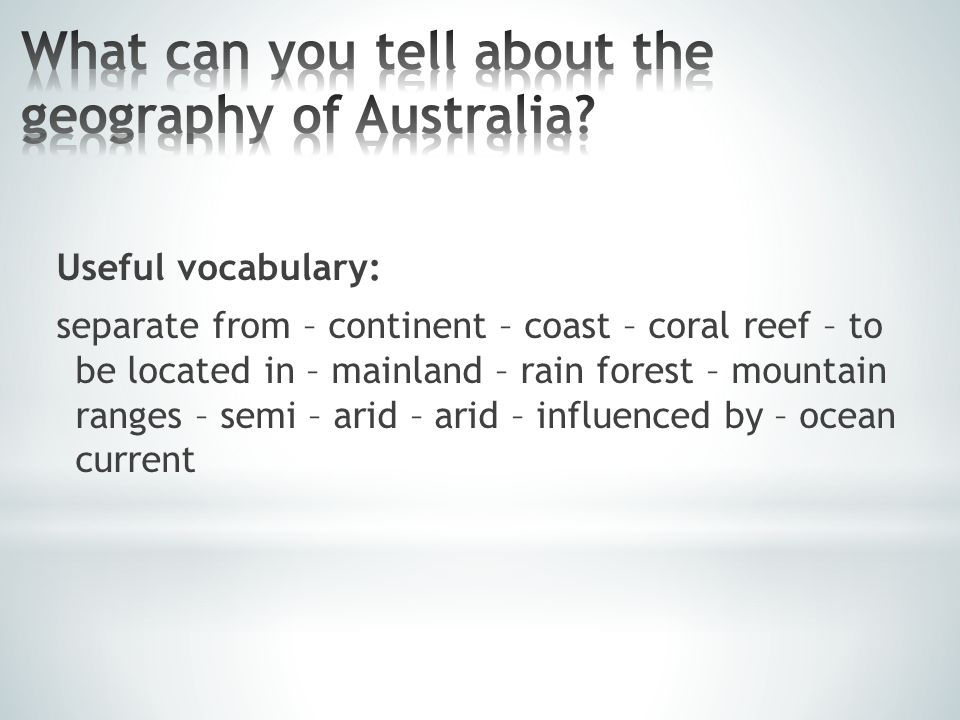 Useful vocabulary: separate from – continent – coast – coral reef – to be located in – mainland – rain forest – mountain ranges – semi – arid – arid – influenced by – ocean current