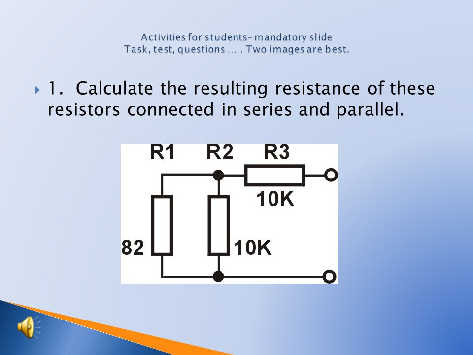  1. Calculate the resulting resistance of these resistors connected in series and parallel.