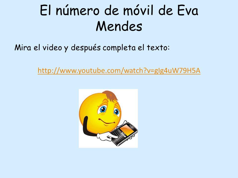 El número de móvil de Eva Mendes Mira el video y después completa el texto: http://www.youtube.com/watch?v=gIg4uW79H5A