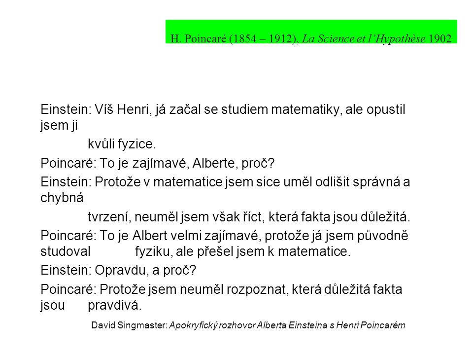 Einstein: Víš Henri, já začal se studiem matematiky, ale opustil jsem ji kvůli fyzice. Poincaré: To je zajímavé, Alberte, proč? Einstein: Protože v ma
