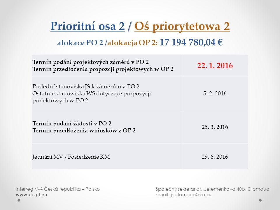 / Prioritní osa 2 / Oś priorytetowa 2 alokace PO 2 /alokacja OP 2: 17 194 780,04 € Interreg V-A Česká republika – PolskoSpolečný sekretariát, Jeremenkova 40b, Olomouc www.cz-pl.eu email: js.olomouc@crr.cz Termín podání projektových záměrů v PO 2 Termin przedłożenia propozcji projektowych w OP 2 22.