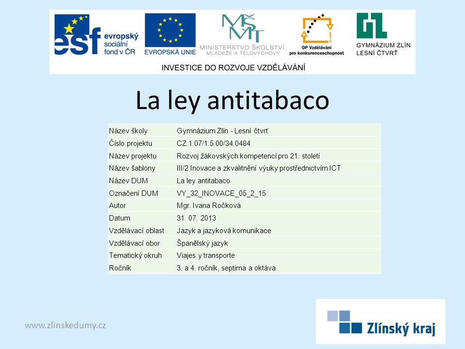 La ley antitabaco www.zlinskedumy.cz Název školyGymnázium Zlín - Lesní čtvrť Číslo projektuCZ.1.07/1.5.00/34.0484 Název projektuRozvoj žákovských kompetencí pro 21.