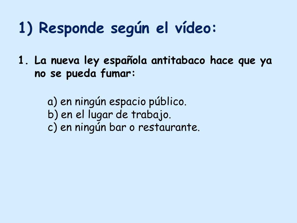 1) Responde según el vídeo: 1.La nueva ley española antitabaco hace que ya no se pueda fumar: a) en ningún espacio público.