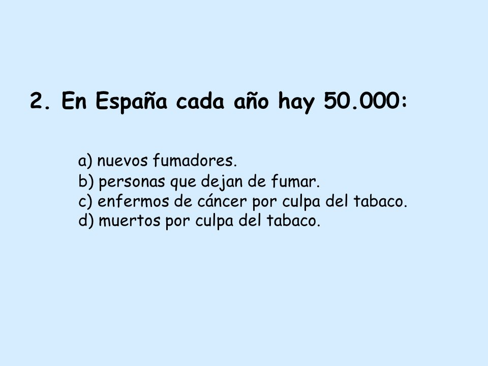 2. En España cada año hay 50.000: a) nuevos fumadores. b) personas que dejan de fumar. c) enfermos de cáncer por culpa del tabaco. d) muertos por culp