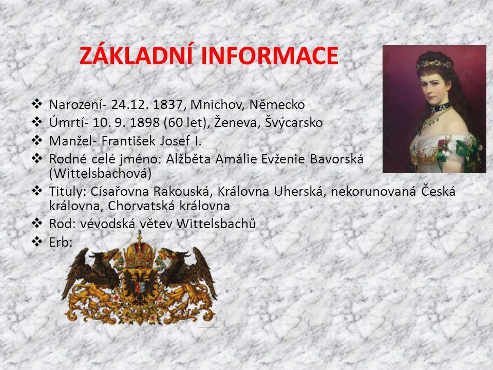 ZÁKLADNÍ INFORMACE  Narození- 24.12. 1837, Mnichov, Německo  Úmrtí- 10. 9. 1898 (60 let), Ženeva, Švýcarsko  Manžel- František Josef I.  Rodné cel