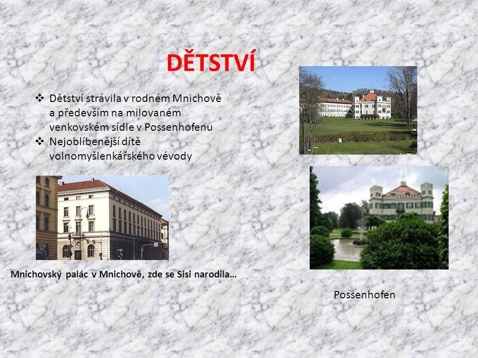 DĚTSTVÍ  Dětství strávila v rodném Mnichově a především na milovaném venkovském sídle v Possenhofenu  Nejoblíbenější dítě volnomyšlenkářského vévody