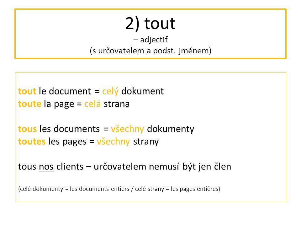 "3) tout – adverbe (příslovce, často s přídavným jménem) = complètement, entièrement (""úplně, zcela ) Exemples : Il est tout mouillé."