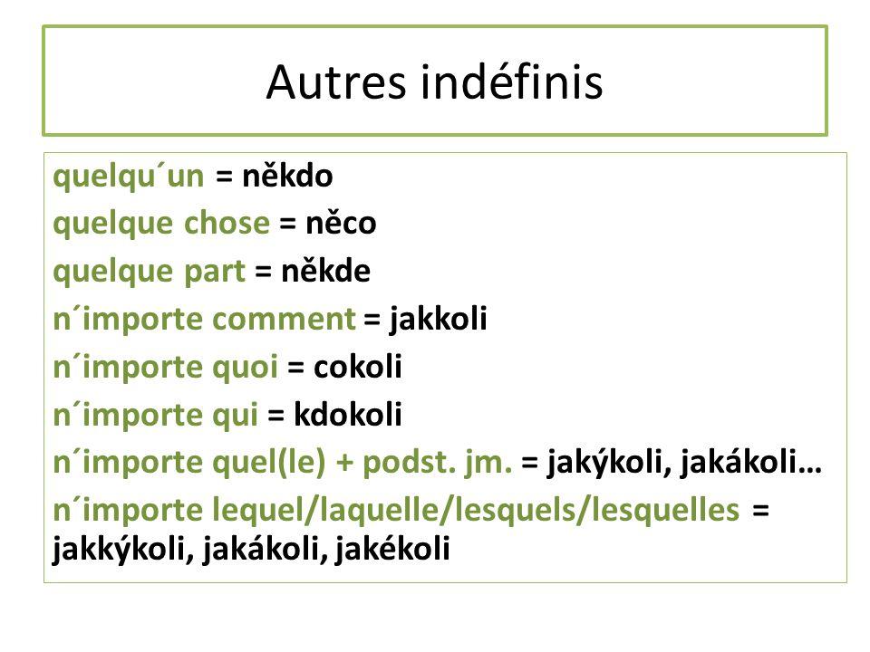 Autres indéfinis quelqu´un = někdo quelque chose = něco quelque part = někde n´importe comment = jakkoli n´importe quoi = cokoli n´importe qui = kdokoli n´importe quel(le) + podst.