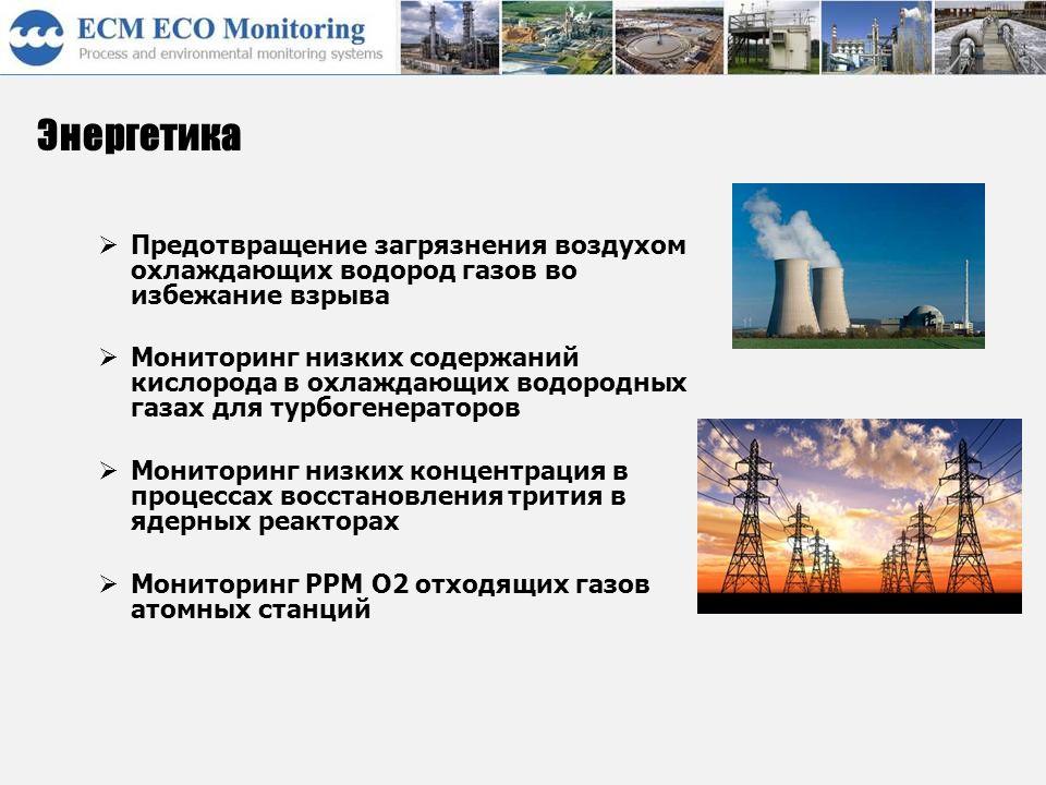 Энергетика  Предотвращение загрязнения воздухом охлаждающих водород газов во избежание взрыва  Мониторинг низких содержаний кислорода в охлаждающих водородных газах для турбогенераторов  Мониторинг низких концентрация в процессах восстановления трития в ядерных реакторах  Мониторинг PPM O2 отходящих газов атомных станций