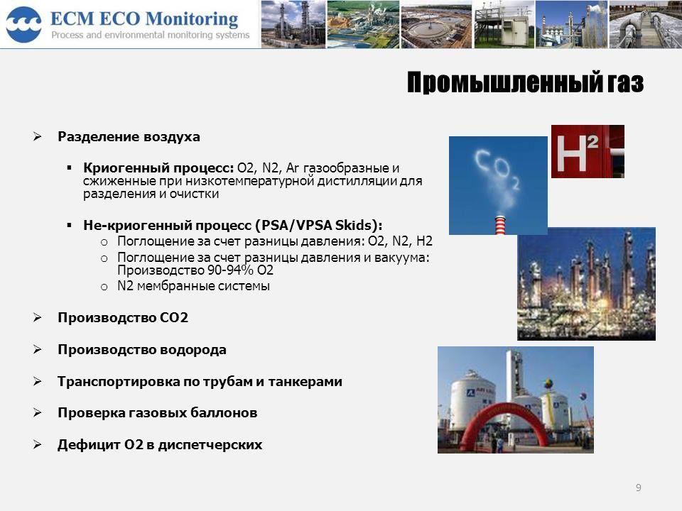 9 Промышленный газ  Разделение воздуха  Криогенный процесс: O2, N2, Ar газообразные и сжиженные при низкотемпературной дистилляции для разделения и очистки  Не-криогенный процесс (PSA/VPSA Skids): o Поглощение за счет разницы давления: O2, N2, H2 o Поглощение за счет разницы давления и вакуума: Производство 90-94% O2 o N2 мембранные системы  Производство CO2  Производство водорода  Транспортировка по трубам и танкерами  Проверка газовых баллонов  Дефицит О2 в диспетчерских