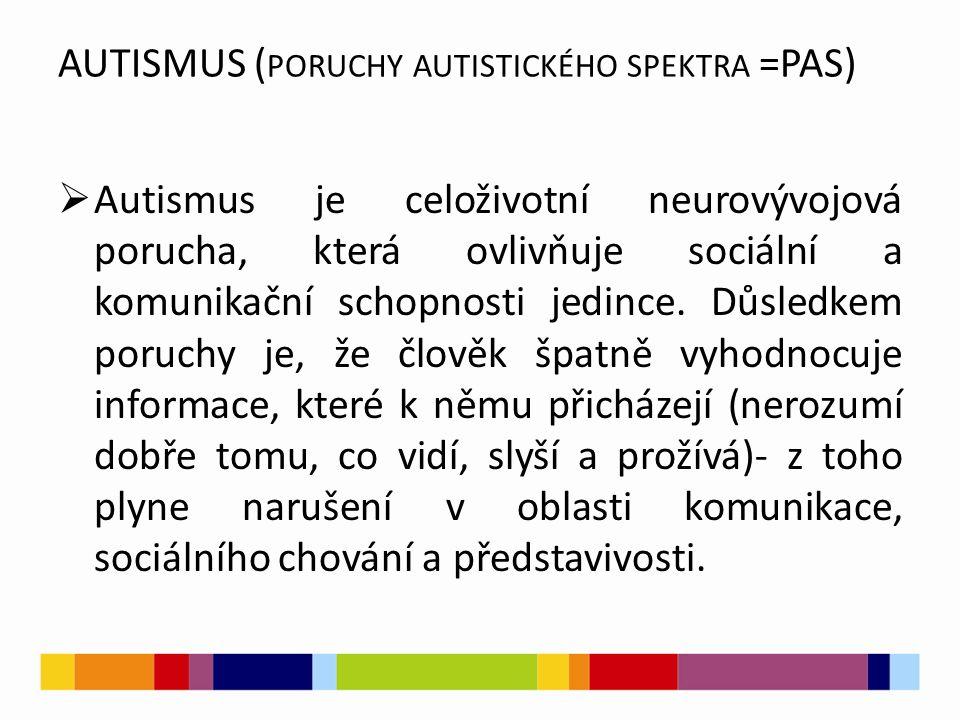 AUTISMUS ( PORUCHY AUTISTICKÉHO SPEKTRA =PAS)  Autismus je celoživotní neurovývojová porucha, která ovlivňuje sociální a komunikační schopnosti jedin