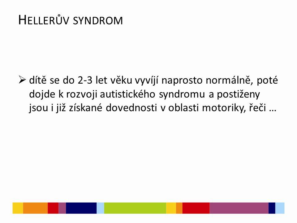 H ELLERŮV SYNDROM  dítě se do 2-3 let věku vyvíjí naprosto normálně, poté dojde k rozvoji autistického syndromu a postiženy jsou i již získané dovedn