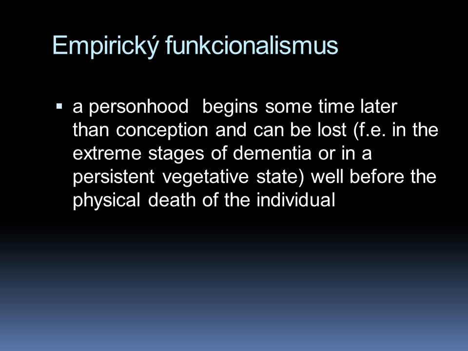 Empirický funkcionalismus  a personhood begins some time later than conception and can be lost (f.e. in the extreme stages of dementia or in a persis