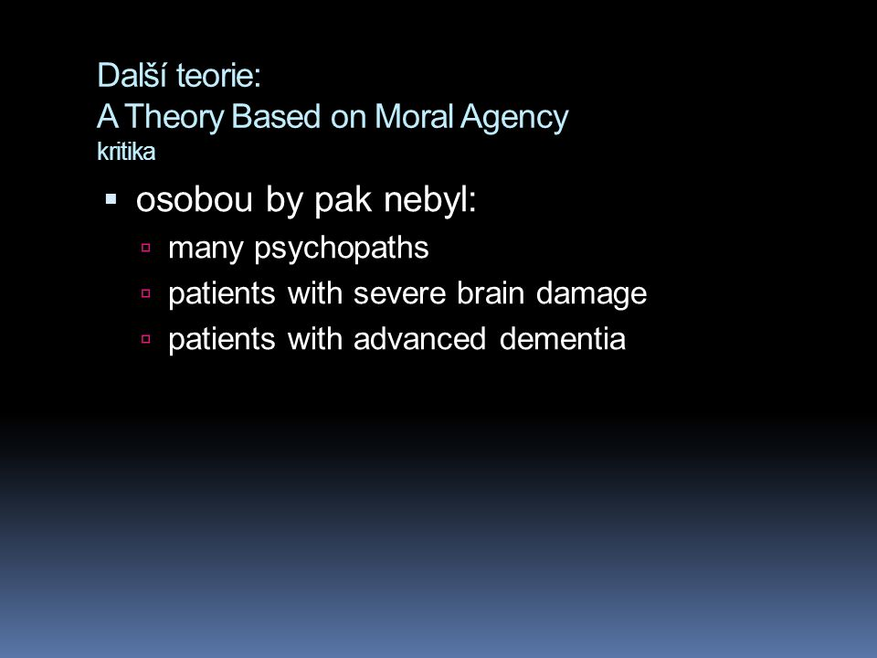 Další teorie: A Theory Based on Moral Agency kritika  osobou by pak nebyl:  many psychopaths  patients with severe brain damage  patients with advanced dementia