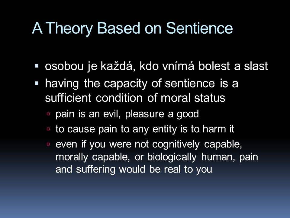 A Theory Based on Sentience  osobou je každá, kdo vnímá bolest a slast  having the capacity of sentience is a sufficient condition of moral status  pain is an evil, pleasure a good  to cause pain to any entity is to harm it  even if you were not cognitively capable, morally capable, or biologically human, pain and suffering would be real to you