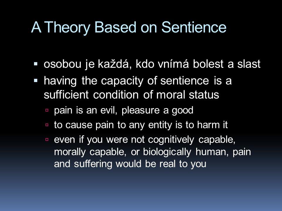 A Theory Based on Sentience  osobou je každá, kdo vnímá bolest a slast  having the capacity of sentience is a sufficient condition of moral status 