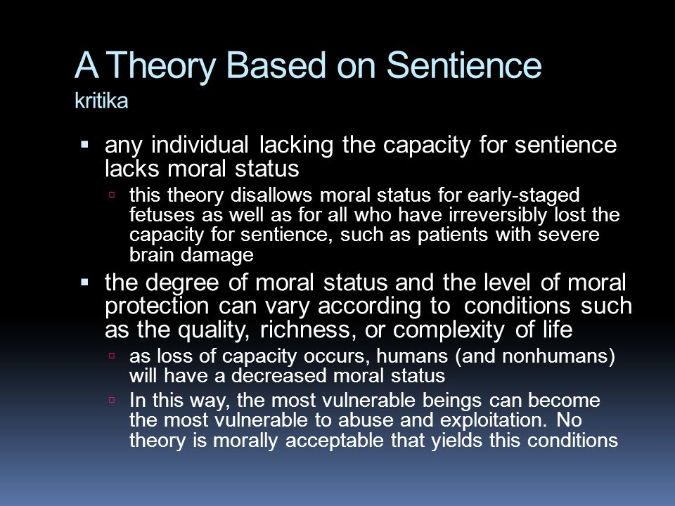 A Theory Based on Sentience kritika  any individual lacking the capacity for sentience lacks moral status  this theory disallows moral status for early-staged fetuses as well as for all who have irreversibly lost the capacity for sentience, such as patients with severe brain damage  the degree of moral status and the level of moral protection can vary according to conditions such as the quality, richness, or complexity of life  as loss of capacity occurs, humans (and nonhumans) will have a decreased moral status  In this way, the most vulnerable beings can become the most vulnerable to abuse and exploitation.
