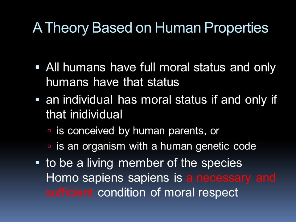 A Theory Based on Human Properties  All humans have full moral status and only humans have that status  an individual has moral status if and only if that inidividual  is conceived by human parents, or  is an organism with a human genetic code  to be a living member of the species Homo sapiens sapiens is a necessary and sufficient condition of moral respect