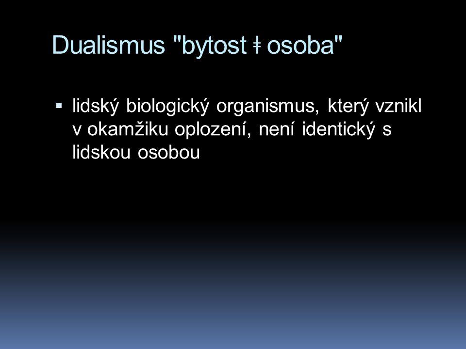 Dualismus bytost ǂ osoba  lidský biologický organismus, který vznikl v okamžiku oplození, není identický s lidskou osobou