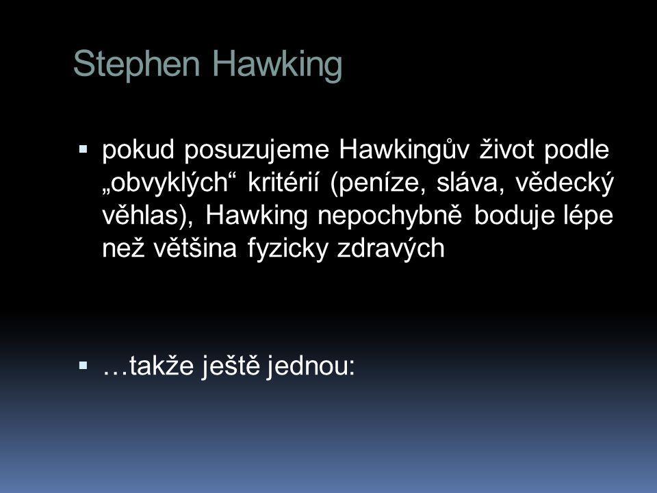 """ pokud posuzujeme Hawkingův život podle """"obvyklých kritérií (peníze, sláva, vědecký věhlas), Hawking nepochybně boduje lépe než většina fyzicky zdravých  …takže ještě jednou:"""