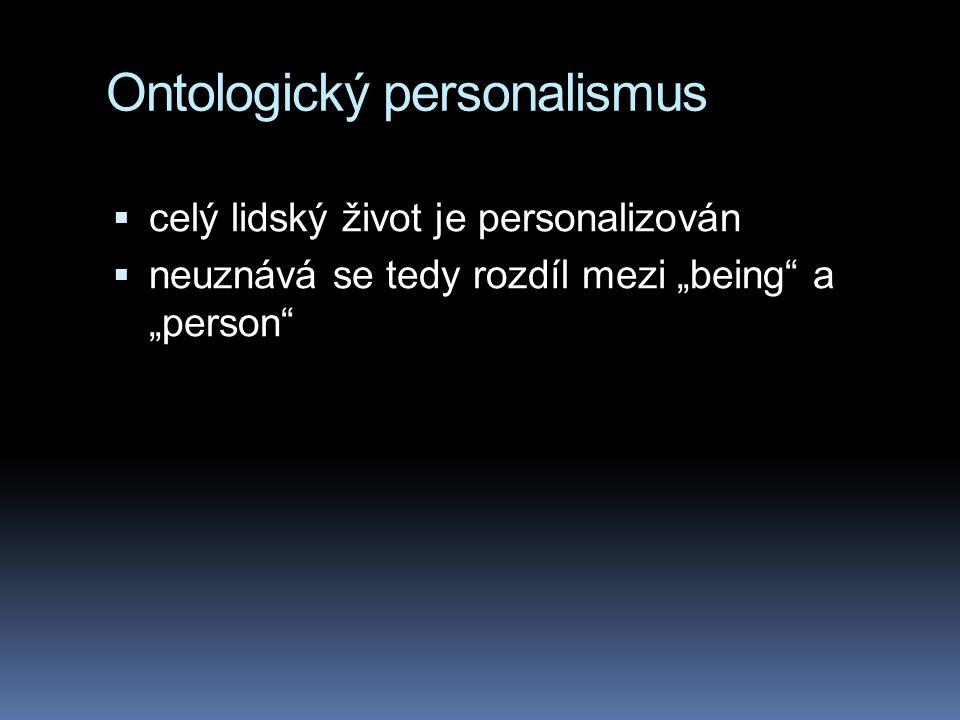 """Ontologický personalismus  celý lidský život je personalizován  neuznává se tedy rozdíl mezi """"being a """"person"""