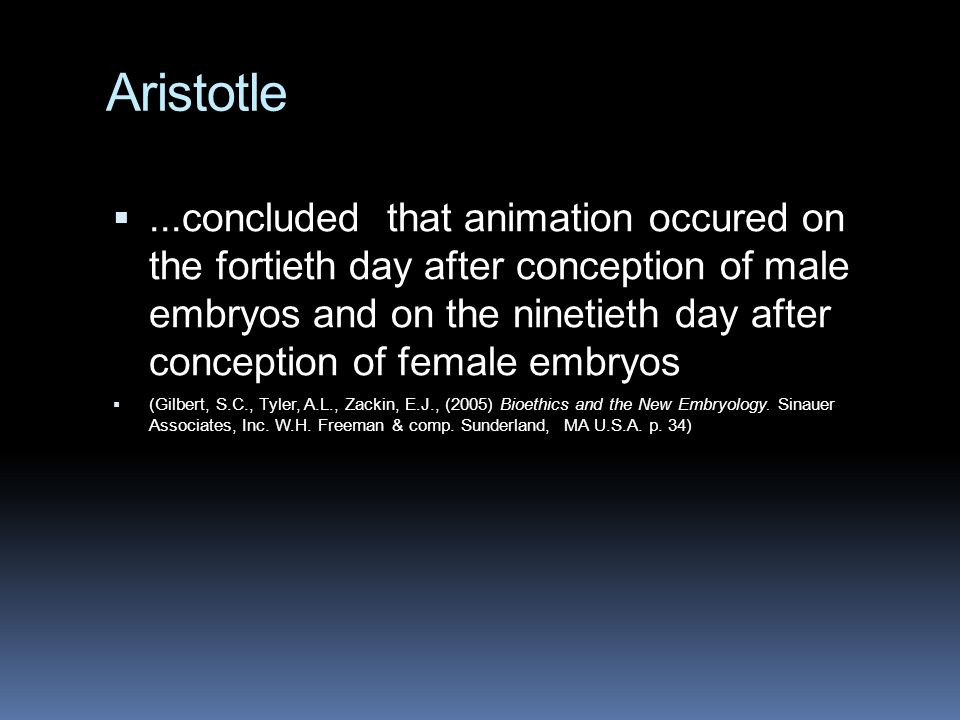 Aristotle ...concluded that animation occured on the fortieth day after conception of male embryos and on the ninetieth day after conception of female embryos  (Gilbert, S.C., Tyler, A.L., Zackin, E.J., (2005) Bioethics and the New Embryology.