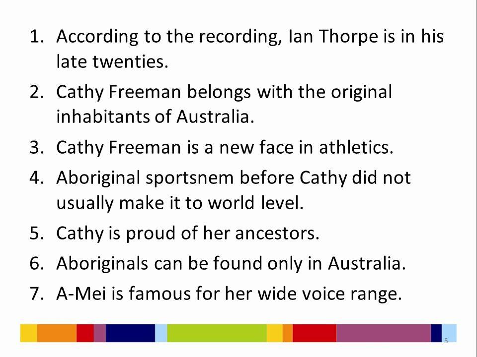 1.According to the recording, Ian Thorpe is in his late twenties. 2.Cathy Freeman belongs with the original inhabitants of Australia. 3.Cathy Freeman