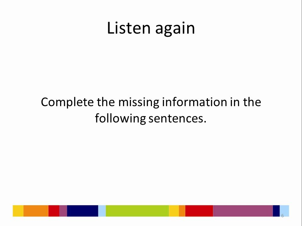 Listen again Complete the missing information in the following sentences. 6