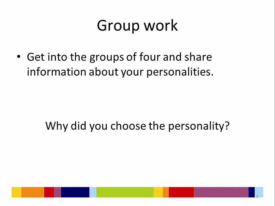 Group work Get into the groups of four and share information about your personalities. Why did you choose the personality? 9