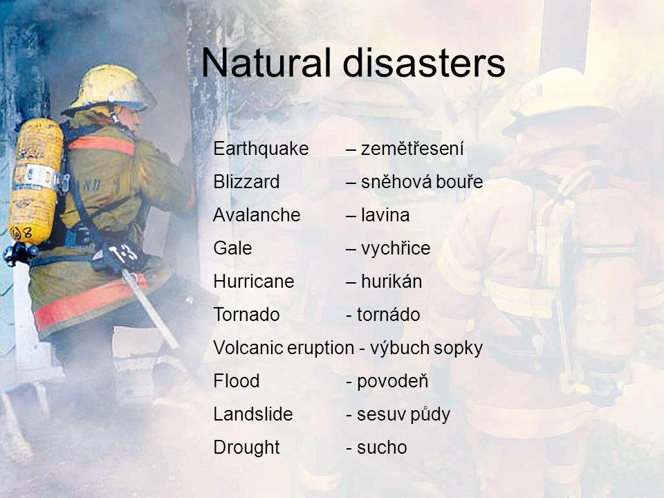 Natural disasters Earthquake – zemětřesení Blizzard – sněhová bouře Avalanche – lavina Gale – vychřice Hurricane – hurikán Tornado - tornádo Volcanic eruption - výbuch sopky Flood- povodeň Landslide- sesuv půdy Drought- sucho