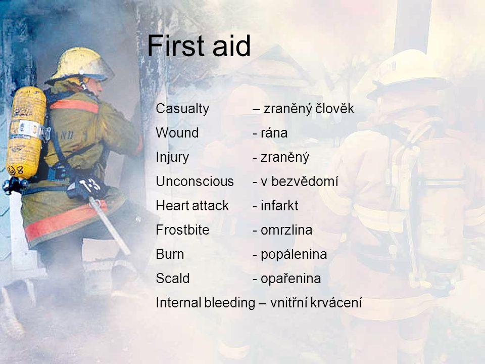 First aid Casualty – zraněný člověk Wound- rána Injury- zraněný Unconscious- v bezvědomí Heart attack- infarkt Frostbite- omrzlina Burn- popálenina Scald- opařenina Internal bleeding – vnitřní krvácení