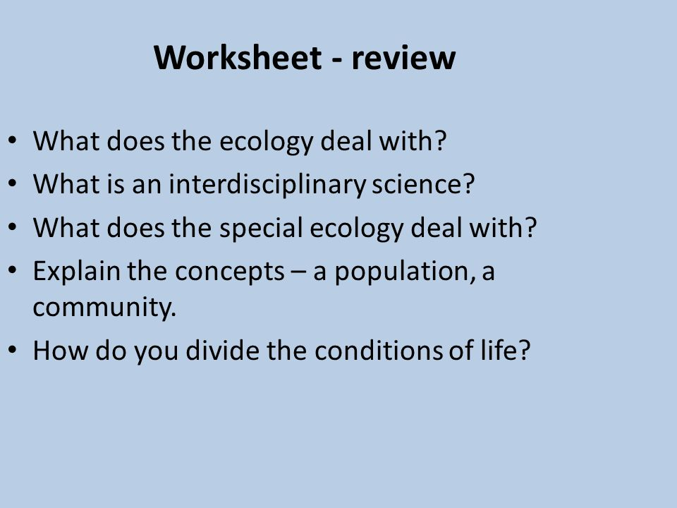 Worksheet - review What does the ecology deal with? What is an interdisciplinary science? What does the special ecology deal with? Explain the concept