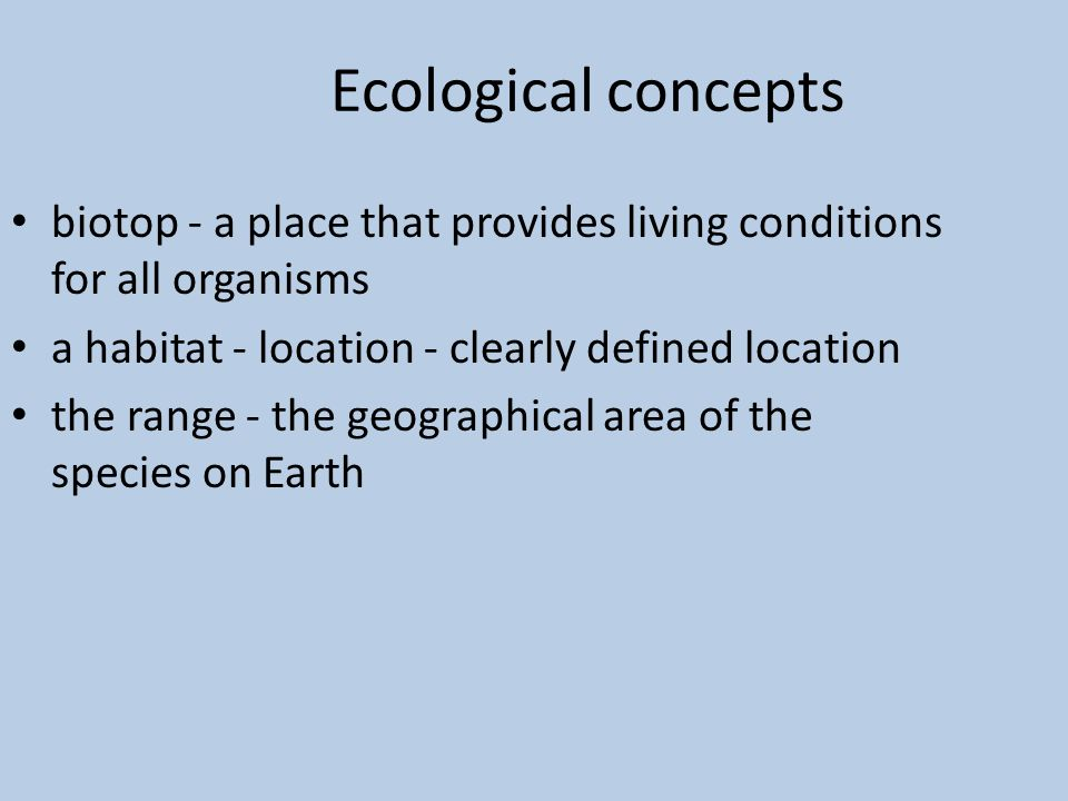 Ecological concepts biotop - a place that provides living conditions for all organisms a habitat - location - clearly defined location the range - the geographical area of the species on Earth