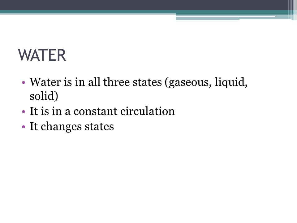 WATER Water is in all three states (gaseous, liquid, solid) It is in a constant circulation It changes states