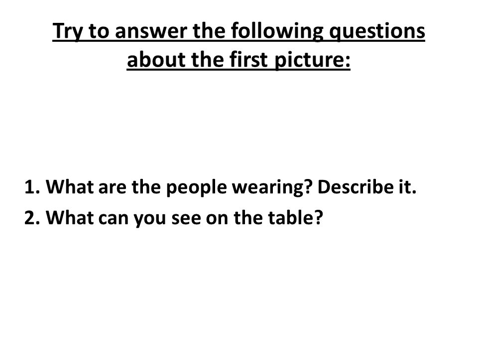 Try to answer the following questions about the first picture: 1. What are the people wearing? Describe it. 2. What can you see on the table?