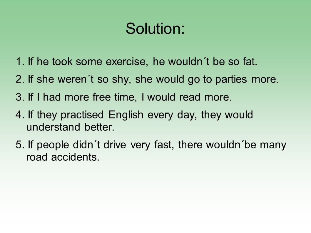 Solution: 1. If he took some exercise, he wouldn´t be so fat. 2. If she weren´t so shy, she would go to parties more. 3. If I had more free time, I wo