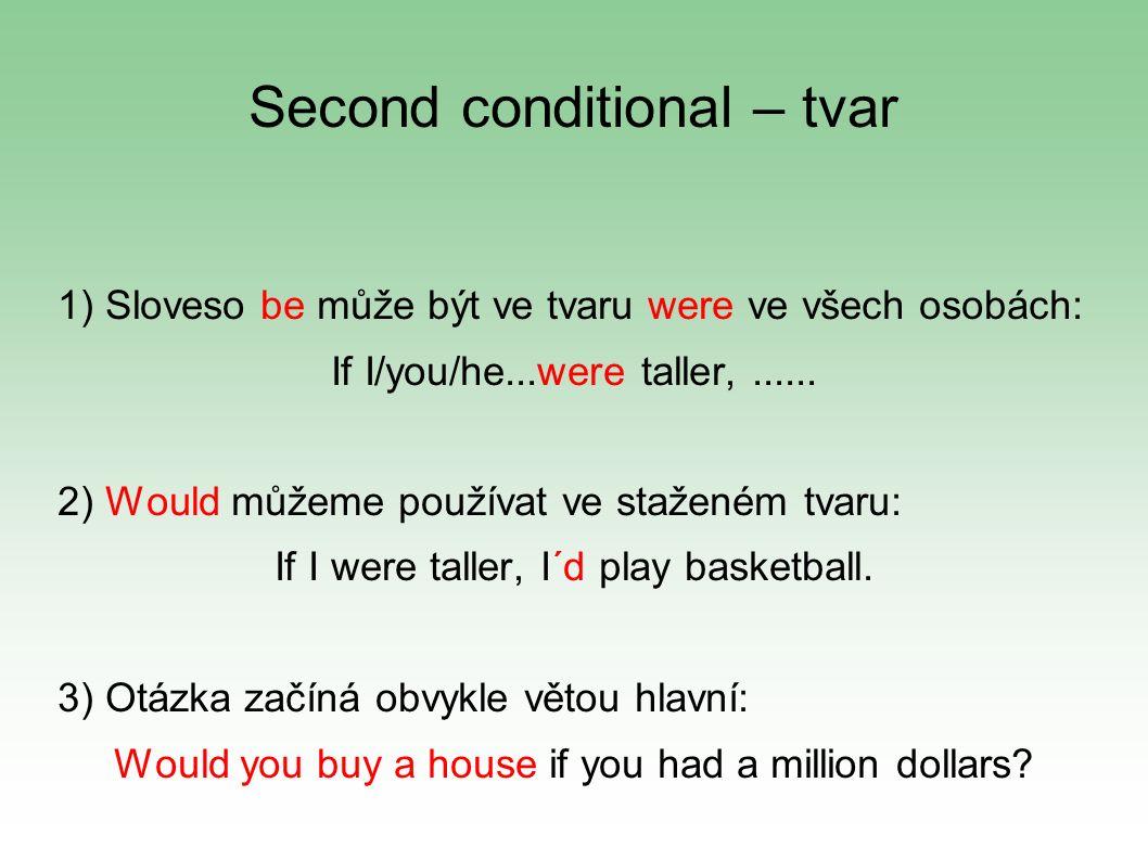 Second conditional – tvar 1) Sloveso be může být ve tvaru were ve všech osobách: If I/you/he...were taller,......