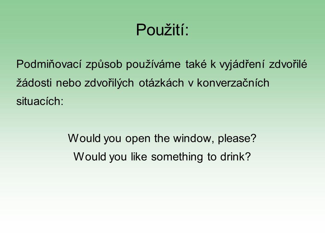 Použití: Podmiňovací způsob používáme také k vyjádření zdvořilé žádosti nebo zdvořilých otázkách v konverzačních situacích: Would you open the window, please.