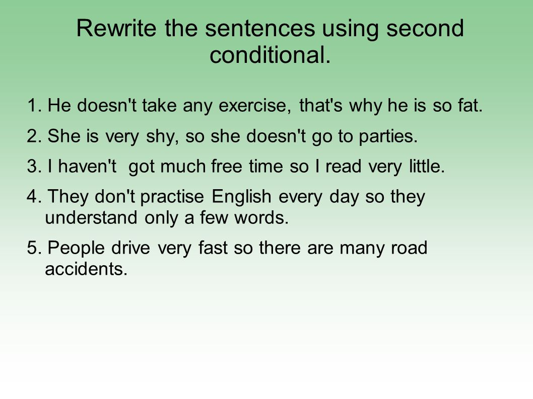 Rewrite the sentences using second conditional. 1. He doesn't take any exercise, that's why he is so fat. 2. She is very shy, so she doesn't go to par