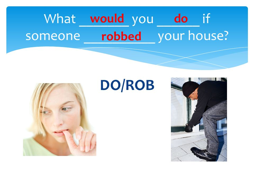 DO/ROB What _______ you ______ if someone __________ your house? woulddo robbed
