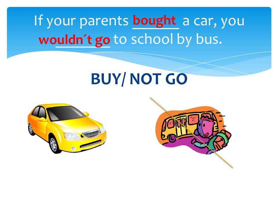 BUY/ NOT GO If your parents ______ a car, you _______ to school by bus. bought wouldn´t go