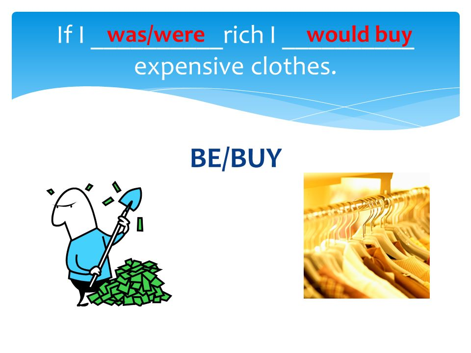 BE/BUY If I __________rich I __________ expensive clothes. was/werewould buy