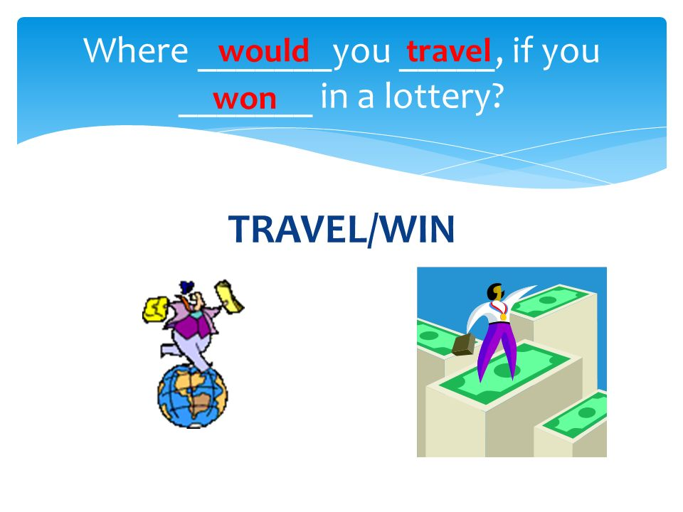 TRAVEL/WIN Where _______you _____, if you _______ in a lottery? wouldtravel won