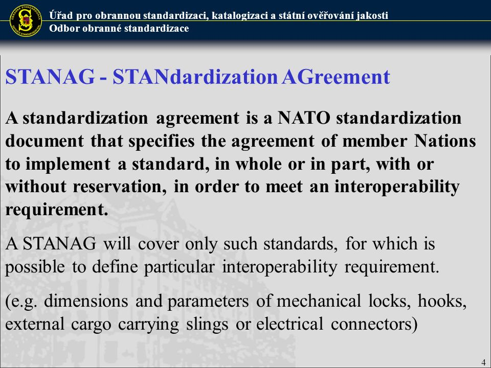 Úřad pro obrannou standardizaci, katalogizaci a státní ověřování jakosti Odbor obranné standardizace 4 A standardization agreement is a NATO standardization document that specifies the agreement of member Nations to implement a standard, in whole or in part, with or without reservation, in order to meet an interoperability requirement.