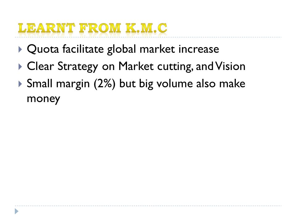  Quota facilitate global market increase  Clear Strategy on Market cutting, and Vision  Small margin (2%) but big volume also make money