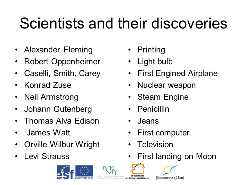 Scientists and their discoveries Alexander Fleming Robert Oppenheimer Caselli, Smith, Carey Konrad Zuse Neil Armstrong Johann Gutenberg Thomas Alva Ed