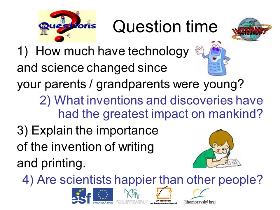 Question time 1)How much have technology and science changed since your parents / grandparents were young? 2) What inventions and discoveries have had
