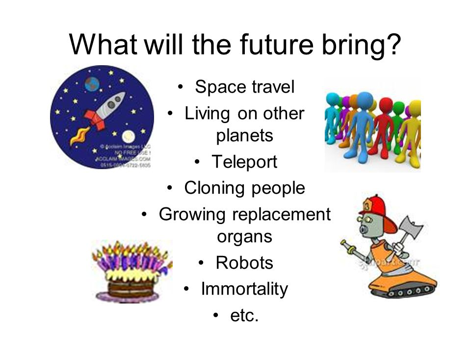 What will the future bring? Space travel Living on other planets Teleport Cloning people Growing replacement organs Robots Immortality etc.