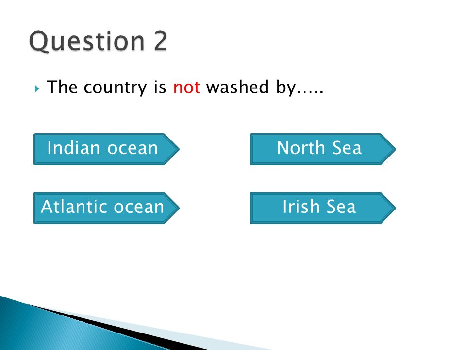  The country is not washed by….. Indian ocean Atlantic ocean North Sea Irish Sea