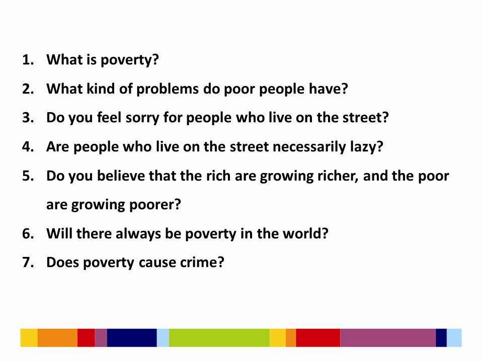 1.What is poverty? 2.What kind of problems do poor people have? 3.Do you feel sorry for people who live on the street? 4.Are people who live on the st